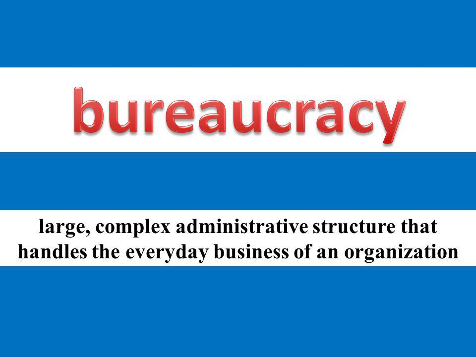 bureaucracy large, complex administrative structure that handles the everyday business of an organization.
