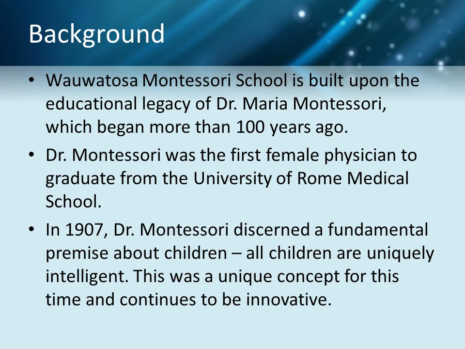 Background Wauwatosa Montessori School is built upon the educational legacy of Dr. Maria Montessori, which began more than 100 years ago.