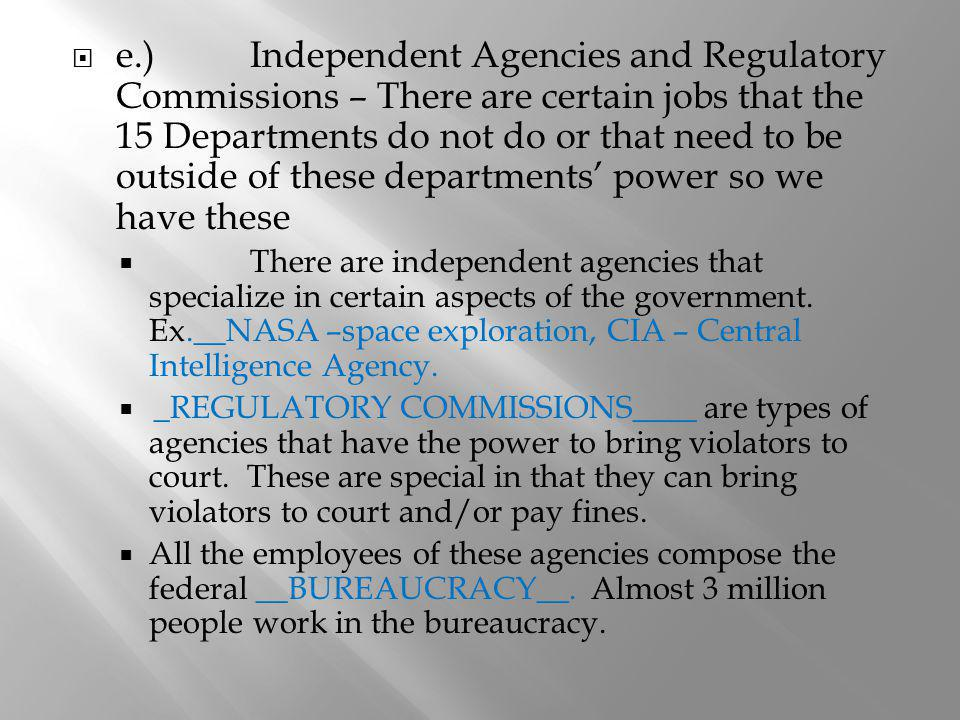 e.) Independent Agencies and Regulatory Commissions – There are certain jobs that the 15 Departments do not do or that need to be outside of these departments' power so we have these