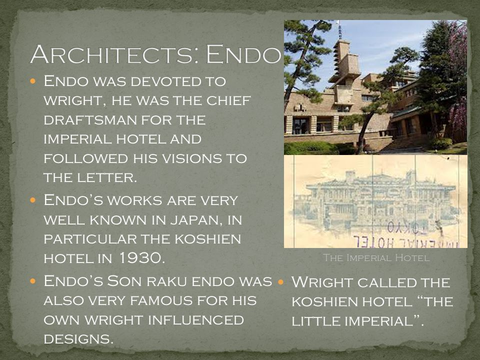 Architects: Endo Endo was devoted to wright, he was the chief draftsman for the imperial hotel and followed his visions to the letter.