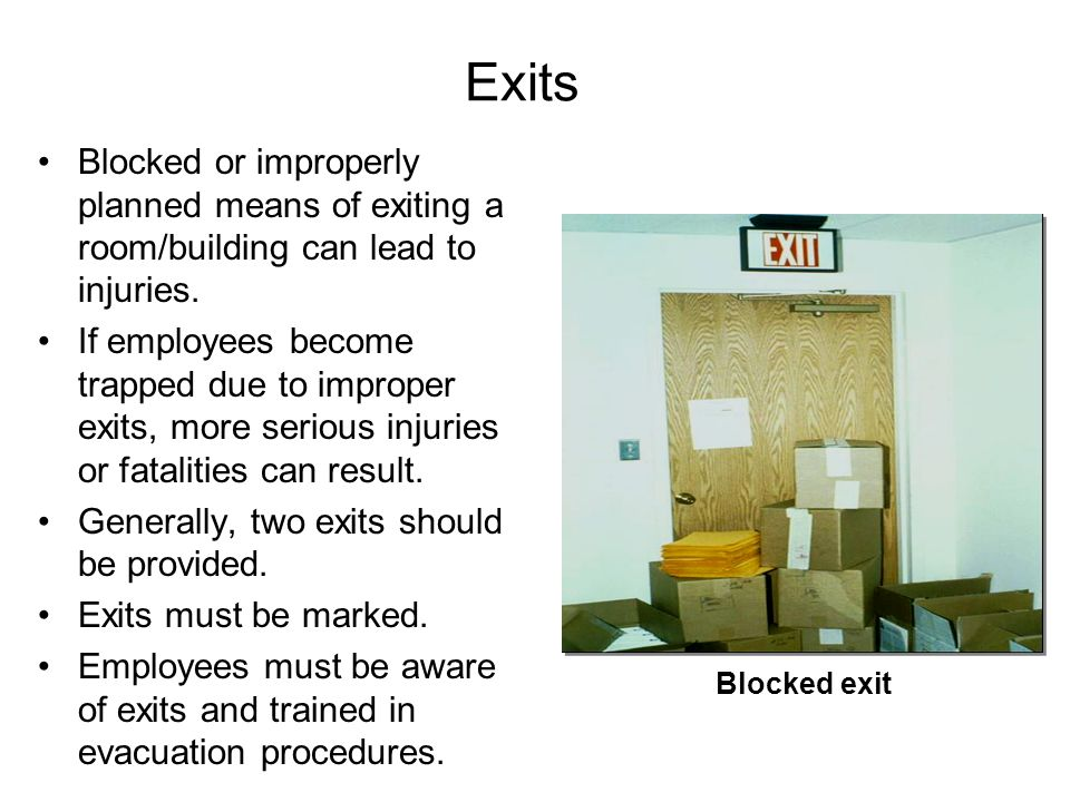 Exits Blocked or improperly planned means of exiting a room/building can lead to injuries.