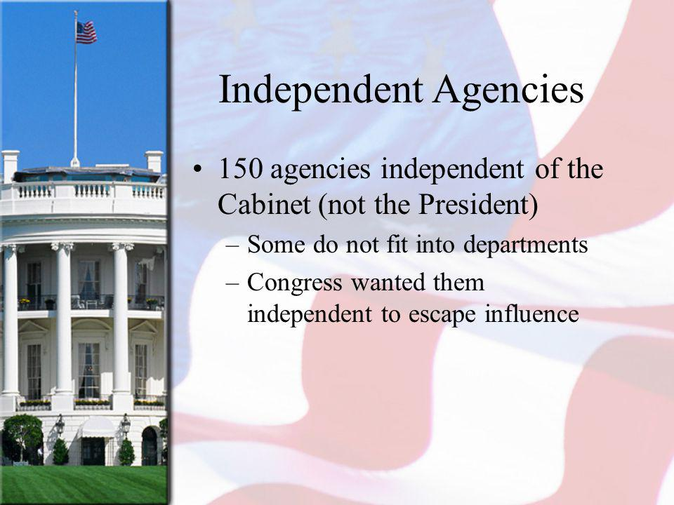 Independent Agencies 150 agencies independent of the Cabinet (not the President) Some do not fit into departments.
