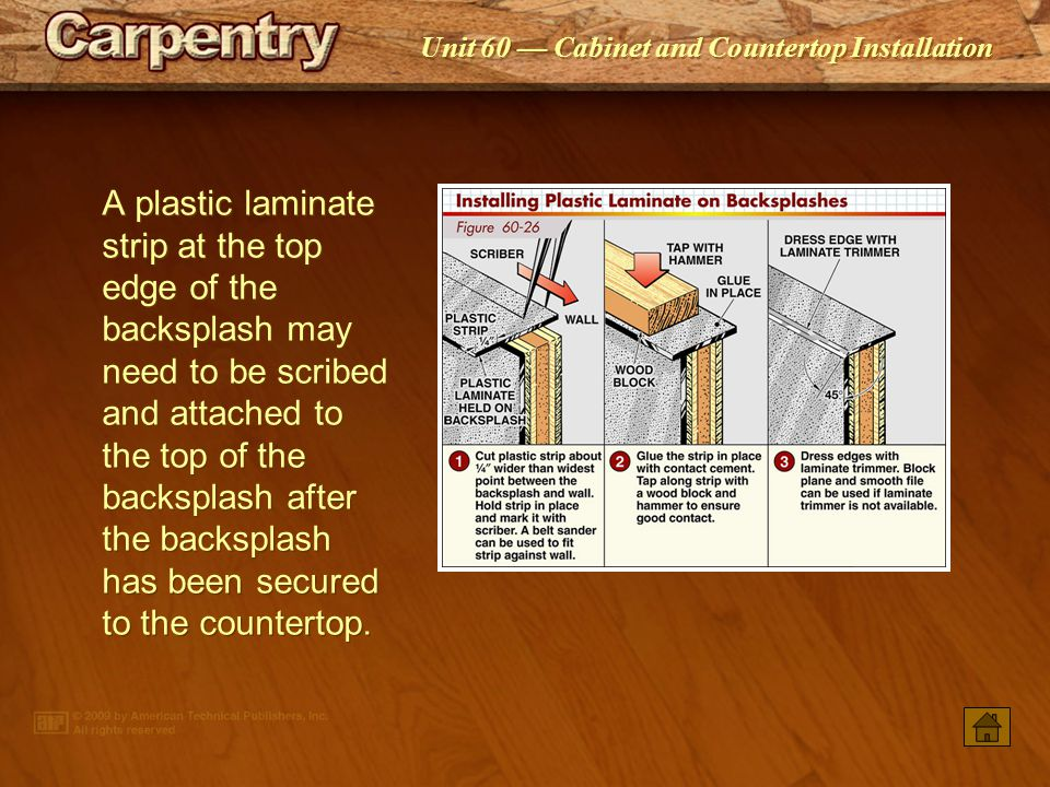 A plastic laminate strip at the top edge of the backsplash may need to be scribed and attached to the top of the backsplash after the backsplash has been secured to the countertop.
