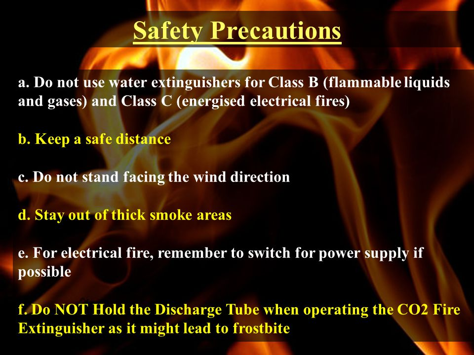 Safety Precautions a. Do not use water extinguishers for Class B (flammable liquids and gases) and Class C (energised electrical fires)
