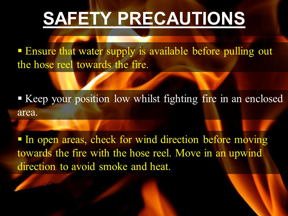SAFETY PRECAUTIONS Ensure that water supply is available before pulling out the hose reel towards the fire.