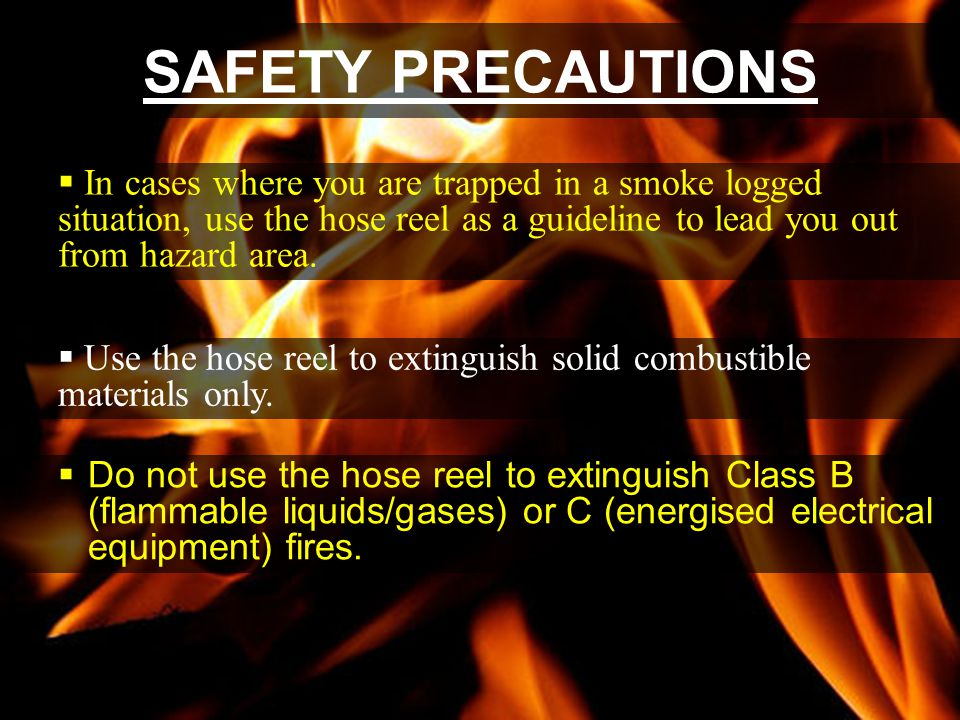 SAFETY PRECAUTIONS In cases where you are trapped in a smoke logged situation, use the hose reel as a guideline to lead you out from hazard area.