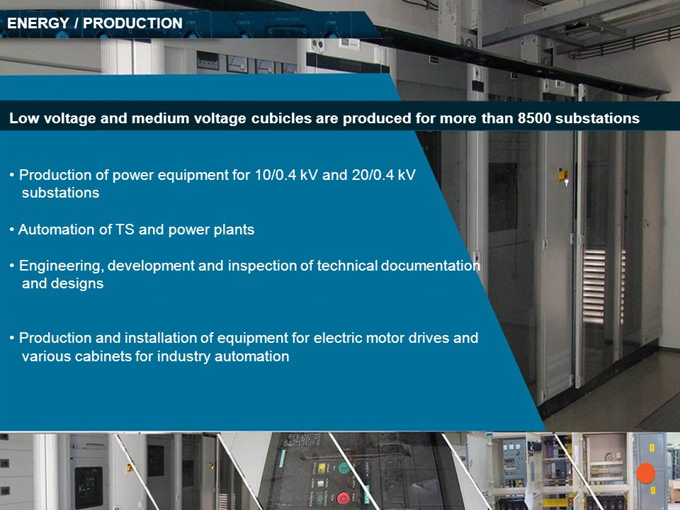 ENERGY / PRODUCTION Low voltage and medium voltage cubicles are produced for more than 8500 substations.