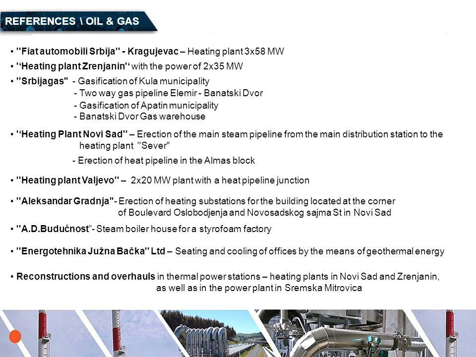REFERENCES \ OIL & GAS Fiat automobili Srbija - Kragujevac – Heating plant 3x58 MW. 'Heating plant Zrenjanin ' with the power of 2x35 MW.