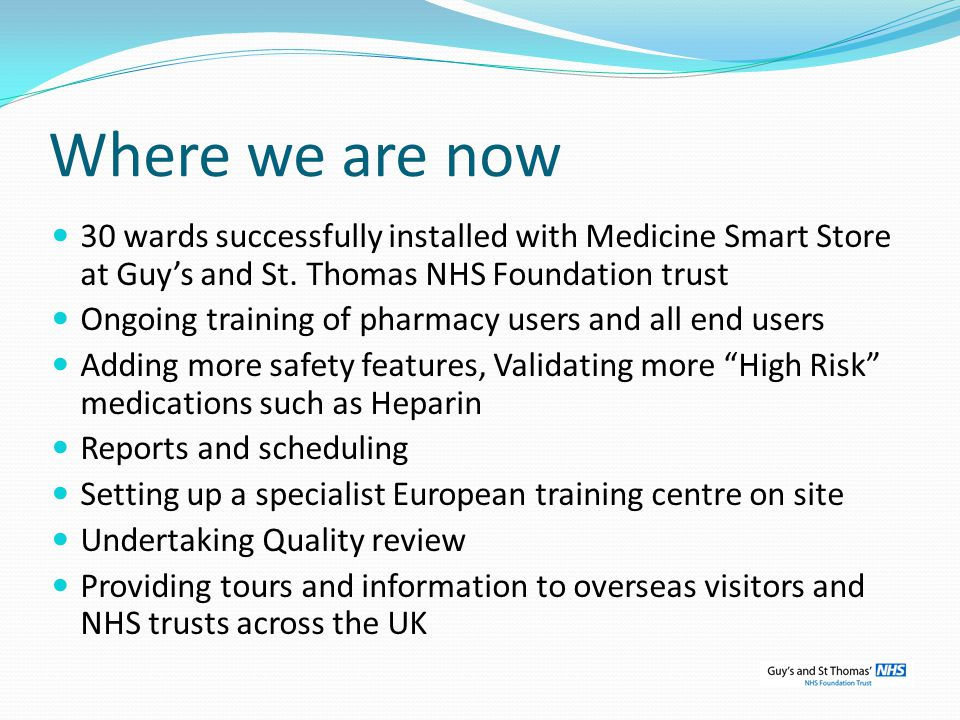 Where we are now 30 wards successfully installed with Medicine Smart Store at Guy's and St. Thomas NHS Foundation trust.
