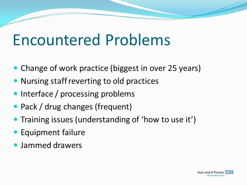 Encountered Problems Change of work practice (biggest in over 25 years) Nursing staff reverting to old practices.