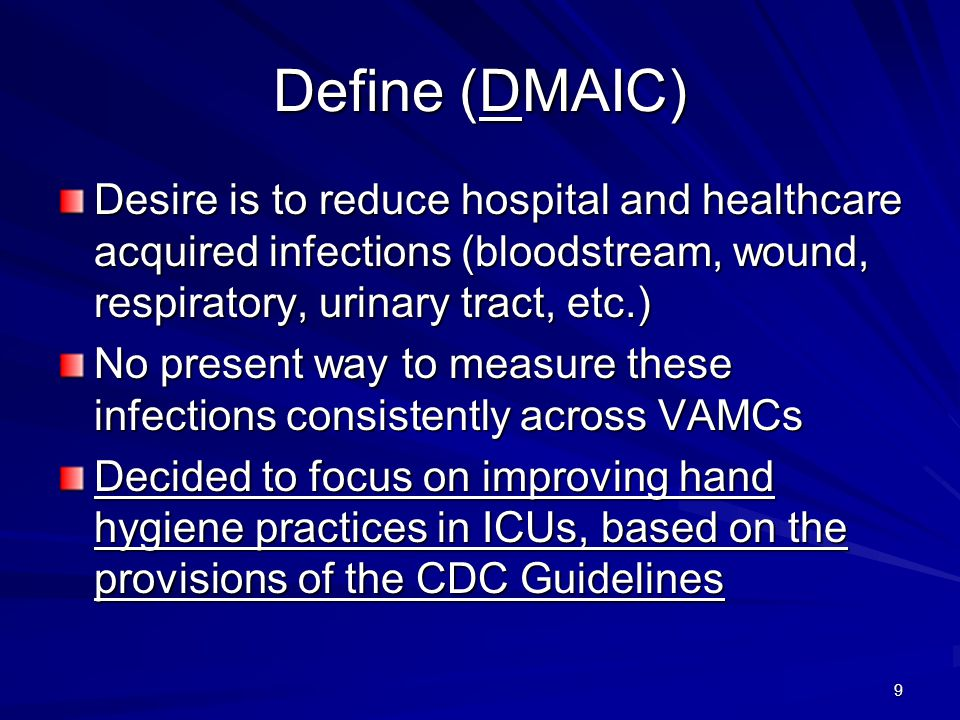 Define (DMAIC) Desire is to reduce hospital and healthcare acquired infections (bloodstream, wound, respiratory, urinary tract, etc.)
