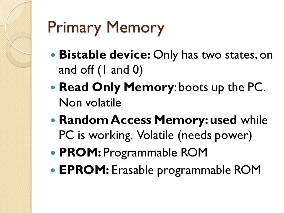 Primary Memory Bistable device: Only has two states, on and off (1 and 0) Read Only Memory: boots up the PC. Non volatile.