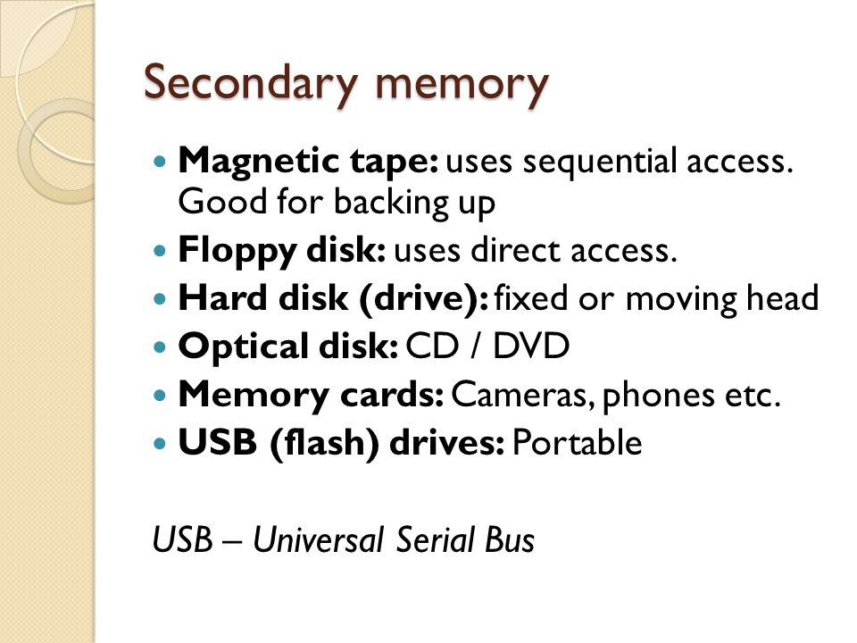 Secondary memory Magnetic tape: uses sequential access. Good for backing up. Floppy disk: uses direct access.