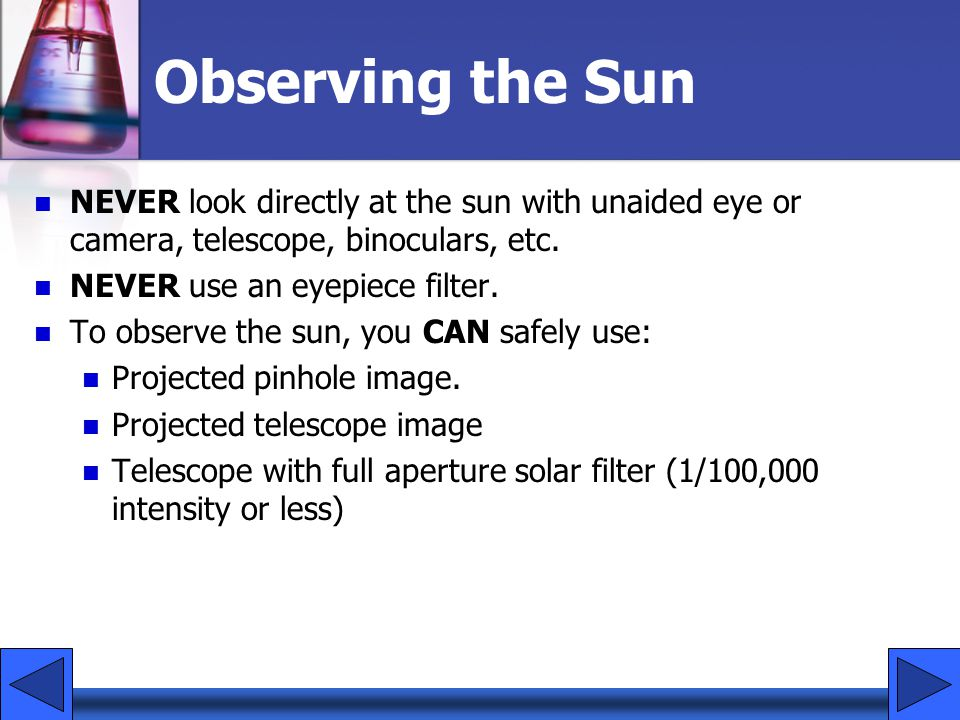 Observing the Sun NEVER look directly at the sun with unaided eye or camera, telescope, binoculars, etc.