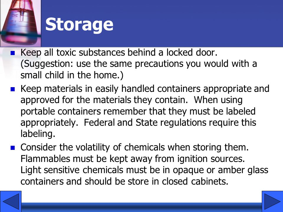 Storage Keep all toxic substances behind a locked door. (Suggestion: use the same precautions you would with a small child in the home.)