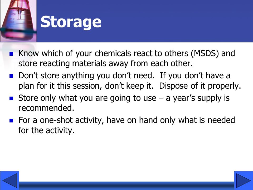 Storage Know which of your chemicals react to others (MSDS) and store reacting materials away from each other.