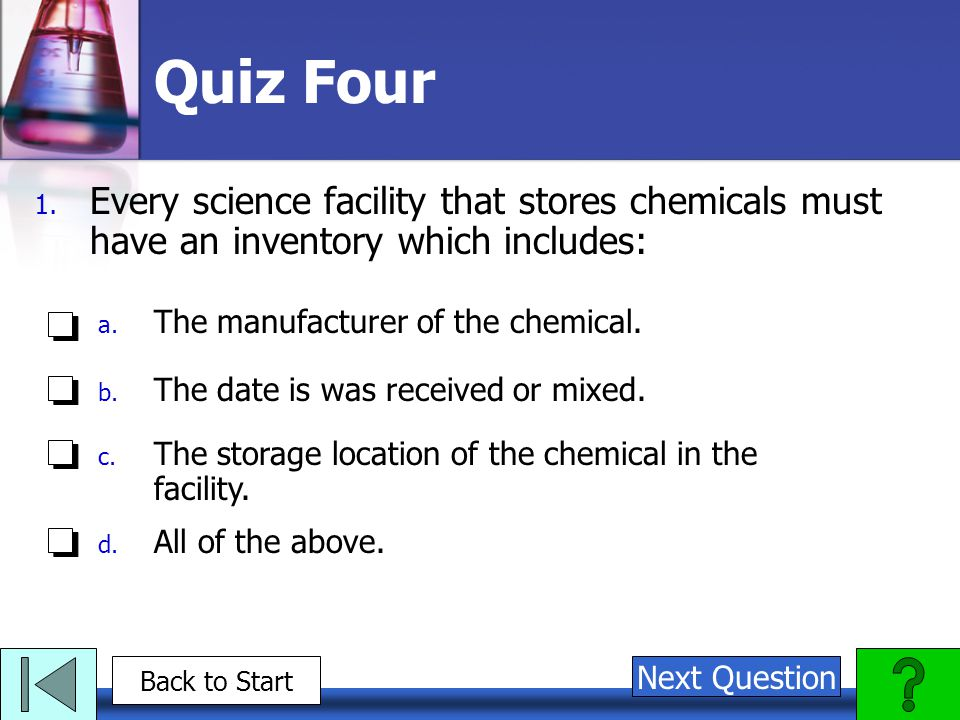 Quiz Four Every science facility that stores chemicals must have an inventory which includes: The manufacturer of the chemical.