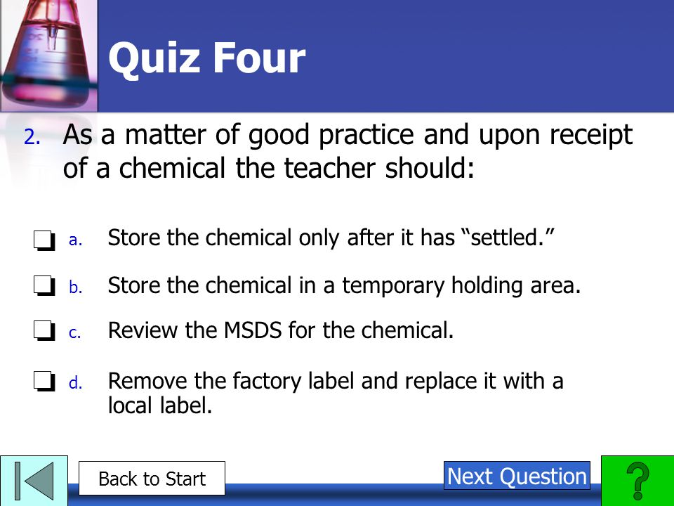 Quiz Four As a matter of good practice and upon receipt of a chemical the teacher should: Store the chemical only after it has settled.