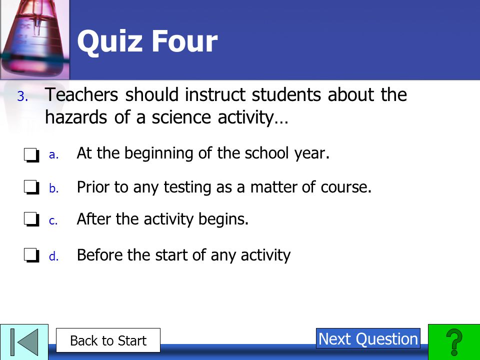 Quiz Four Teachers should instruct students about the hazards of a science activity… At the beginning of the school year.