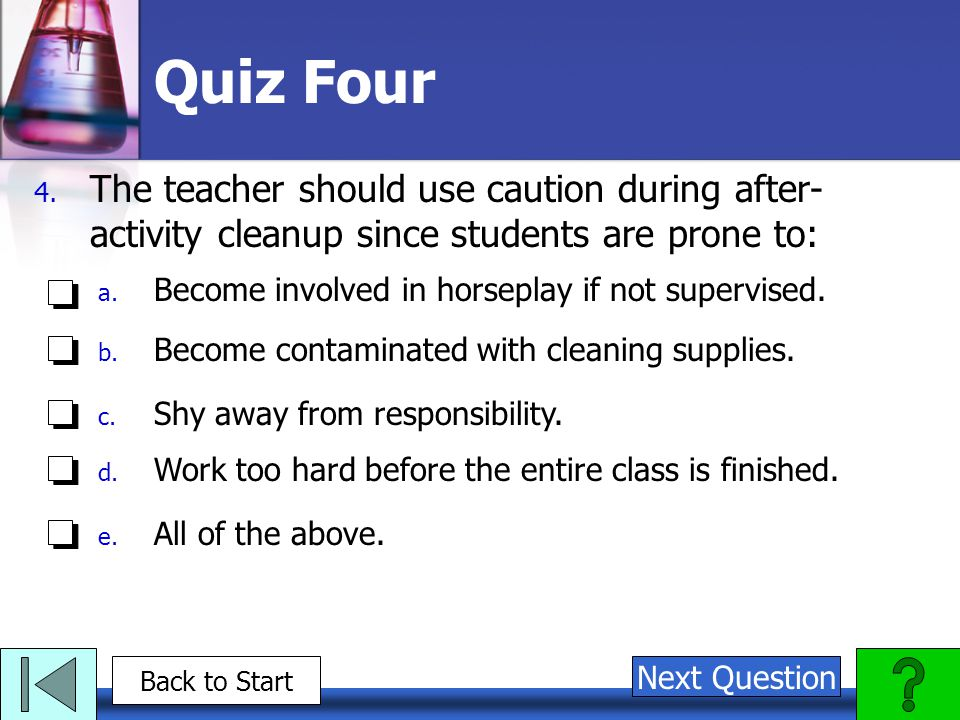 Quiz Four The teacher should use caution during after-activity cleanup since students are prone to: