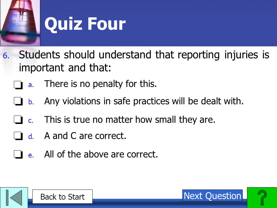 Quiz Four Students should understand that reporting injuries is important and that: There is no penalty for this.
