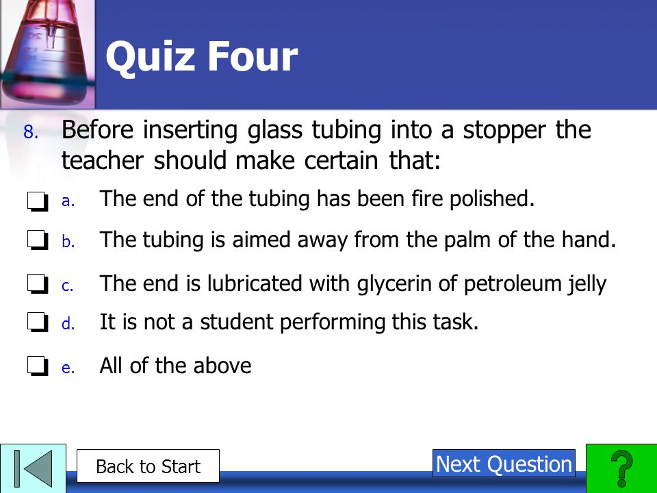 Quiz Four Before inserting glass tubing into a stopper the teacher should make certain that: The end of the tubing has been fire polished.