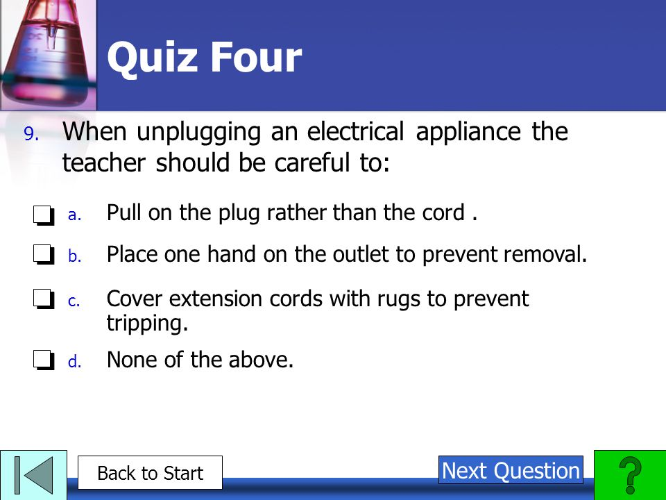 Quiz Four When unplugging an electrical appliance the teacher should be careful to: Pull on the plug rather than the cord .