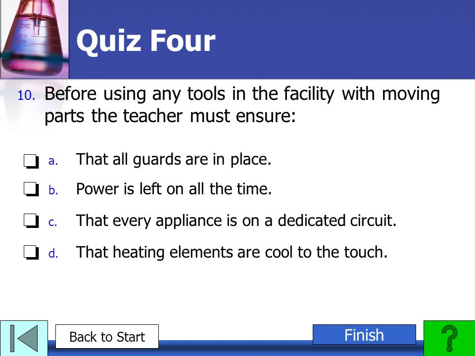 Quiz Four Before using any tools in the facility with moving parts the teacher must ensure: That all guards are in place.