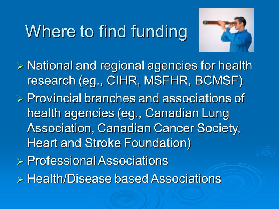 Where to find funding National and regional agencies for health research (eg., CIHR, MSFHR, BCMSF)