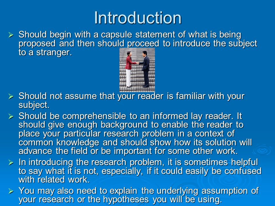 Introduction Should begin with a capsule statement of what is being proposed and then should proceed to introduce the subject to a stranger.
