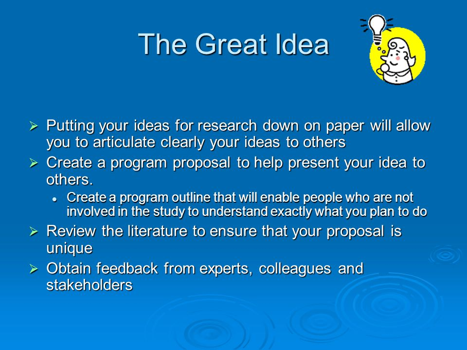 The Great Idea Putting your ideas for research down on paper will allow you to articulate clearly your ideas to others.