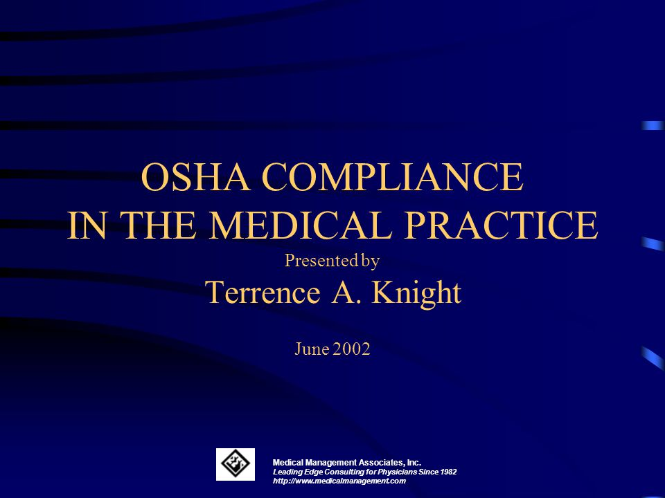 OSHA COMPLIANCE IN THE MEDICAL PRACTICE Presented by Terrence A