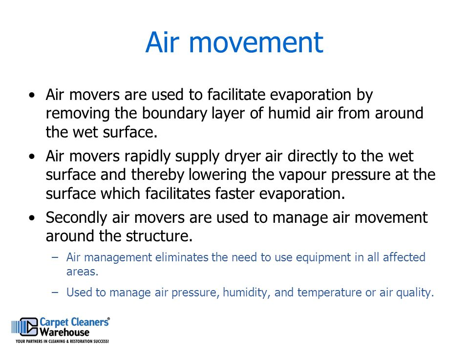 Air movement Air movers are used to facilitate evaporation by removing the boundary layer of humid air from around the wet surface.