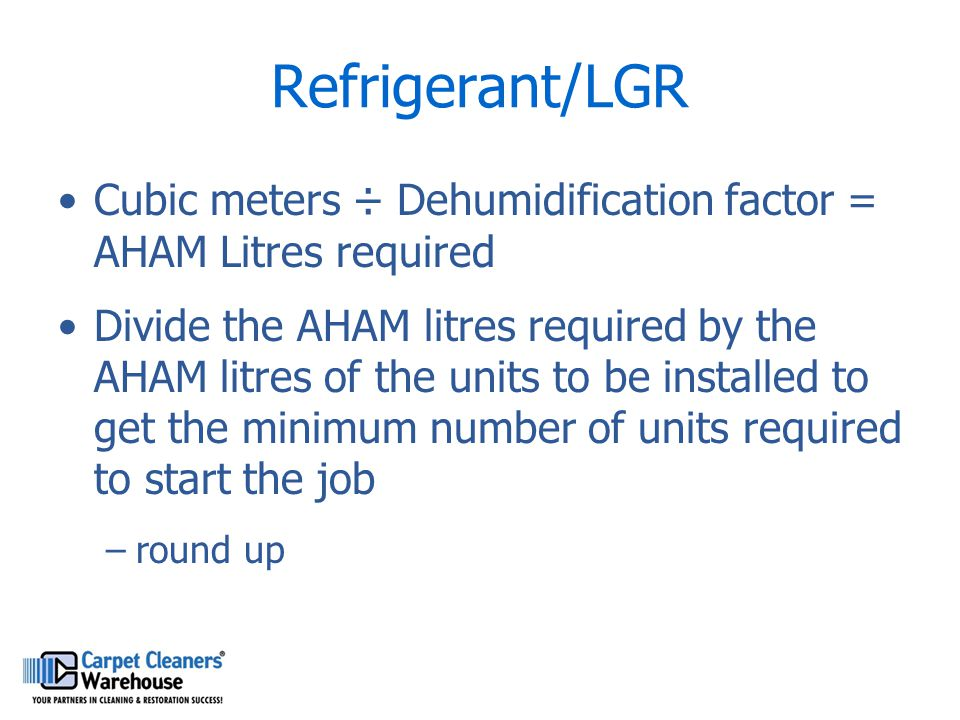 Refrigerant/LGR Cubic meters ÷ Dehumidification factor = AHAM Litres required.
