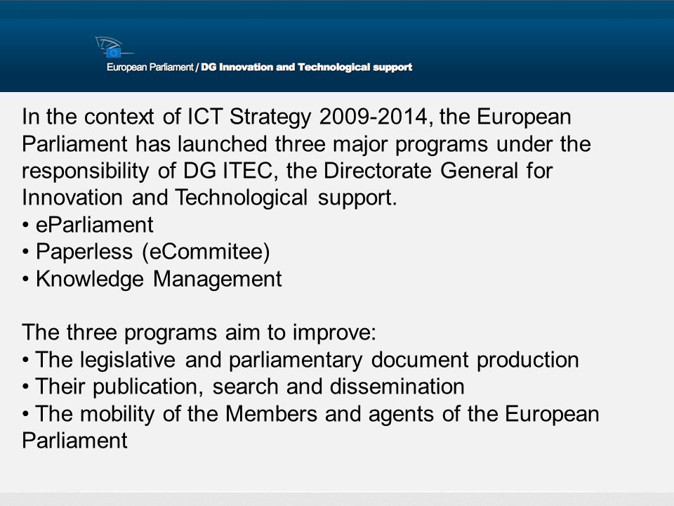 In the context of ICT Strategy 2009-2014, the European Parliament has launched three major programs under the responsibility of DG ITEC, the Directorate General for Innovation and Technological support.