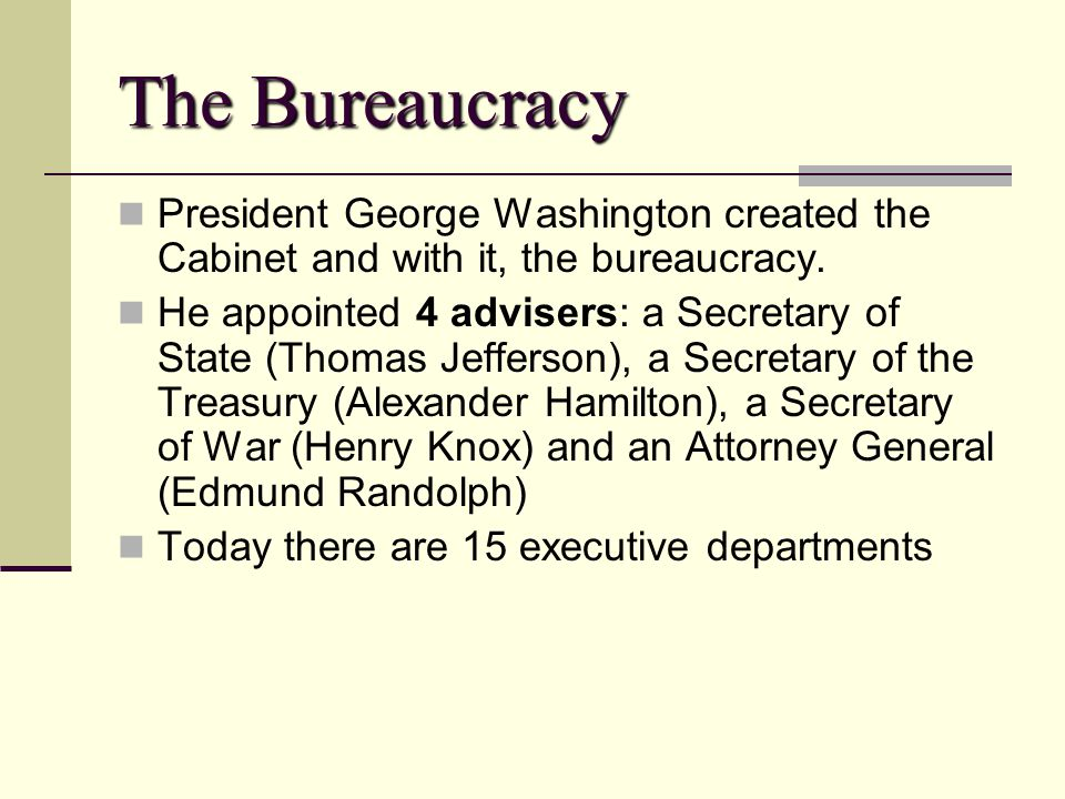 The Bureaucracy President George Washington created the Cabinet and with it, the bureaucracy.