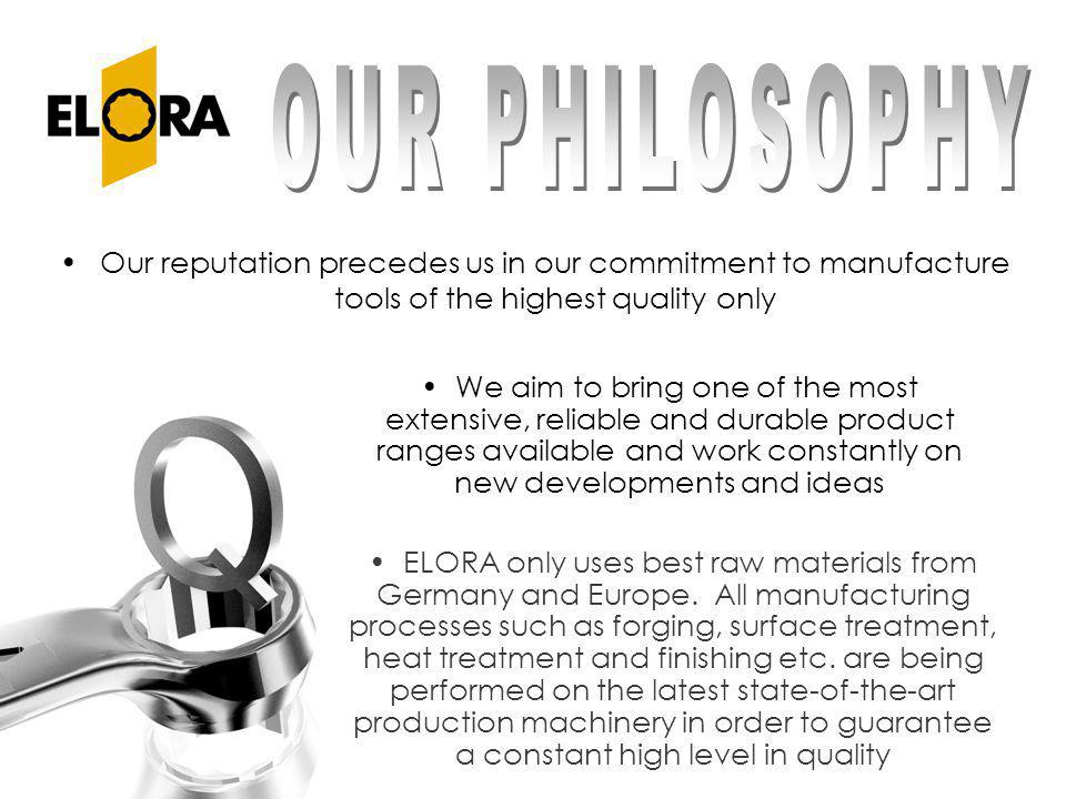 OUR PHILOSOPHY Our reputation precedes us in our commitment to manufacture tools of the highest quality only.