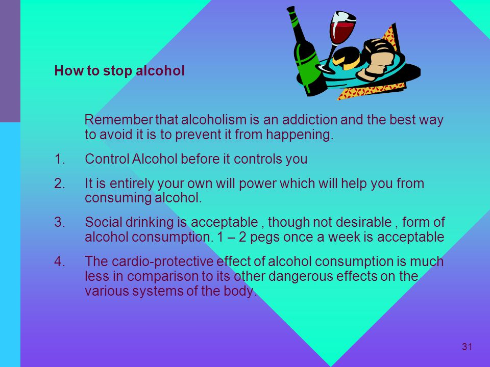 How to stop alcohol Remember that alcoholism is an addiction and the best way to avoid it is to prevent it from happening.