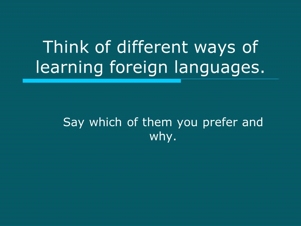 Think of different ways of learning foreign languages.