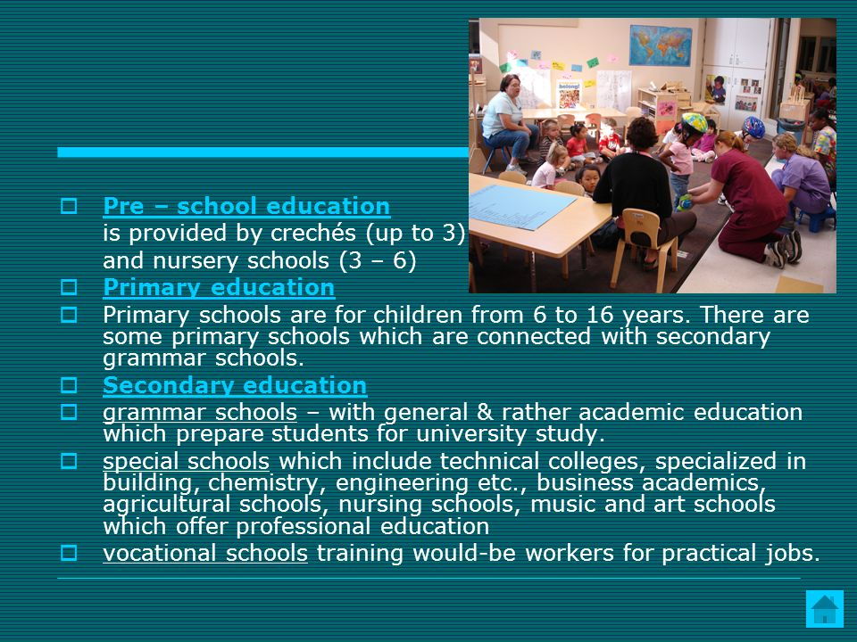 Pre – school education is provided by crechés (up to 3) and nursery schools (3 – 6) Primary education.