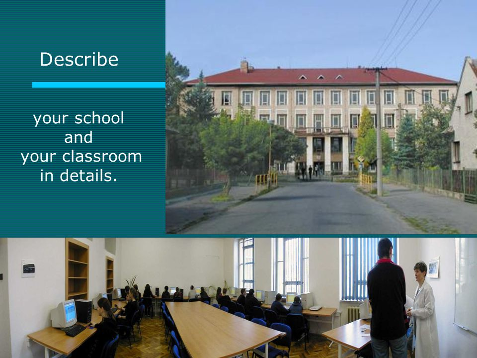 Describe your school and your classroom in details.