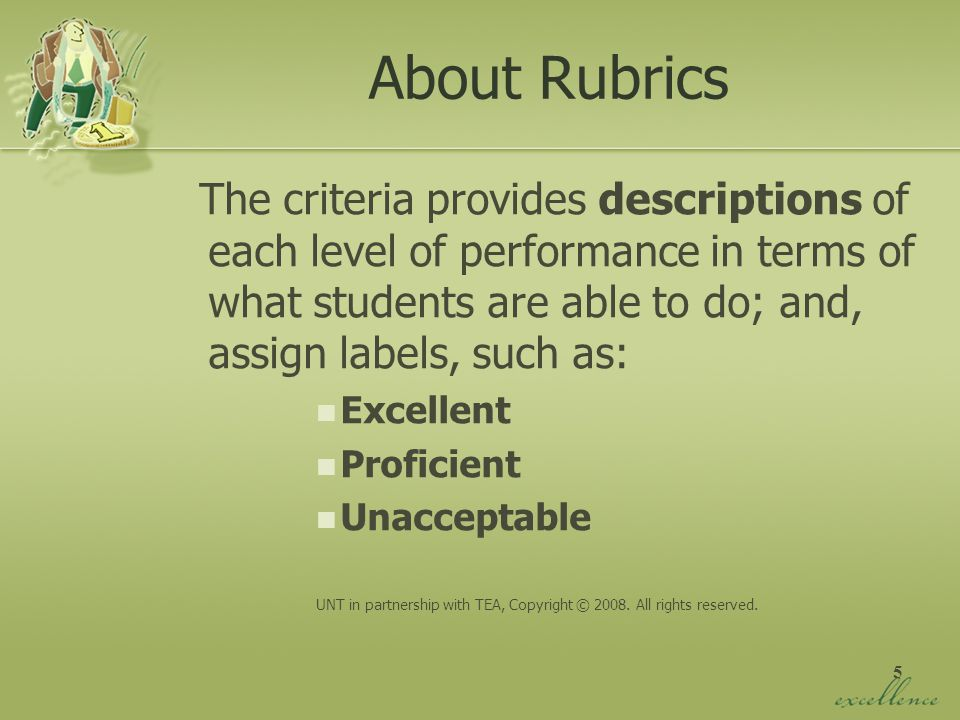 About Rubrics The criteria provides descriptions of each level of performance in terms of what students are able to do; and, assign labels, such as: