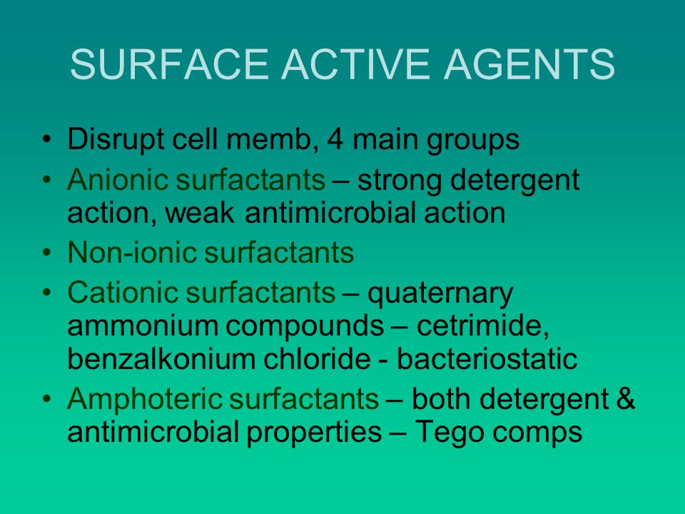 SURFACE ACTIVE AGENTS Disrupt cell memb, 4 main groups