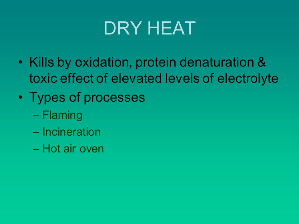 DRY HEAT Kills by oxidation, protein denaturation & toxic effect of elevated levels of electrolyte.