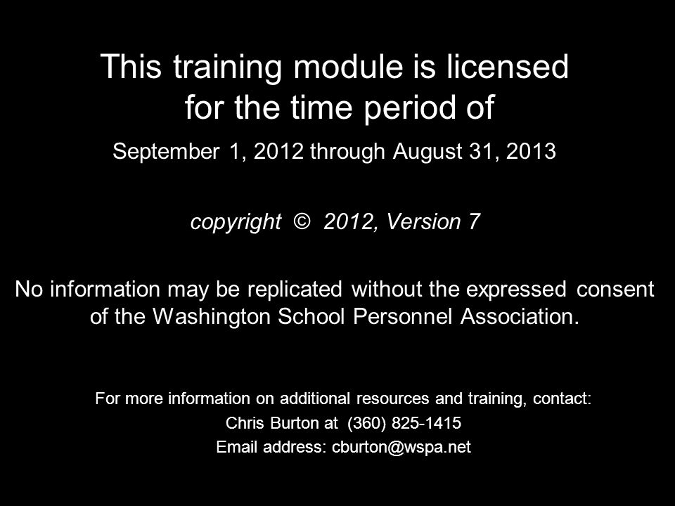 This training module is licensed for the time period of September 1, 2012 through August 31, 2013 copyright © 2012, Version 7 No information may be replicated without the expressed consent of the Washington School Personnel Association.