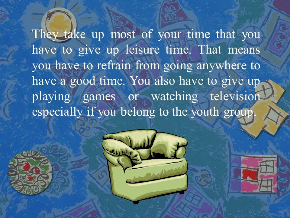 They take up most of your time that you have to give up leisure time