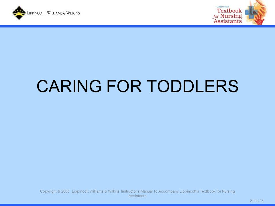 CARING FOR TODDLERS Copyright © 2005 Lippincott Williams & Wilkins Instructor s Manual to Accompany Lippincott s Textbook for Nursing Assistants.