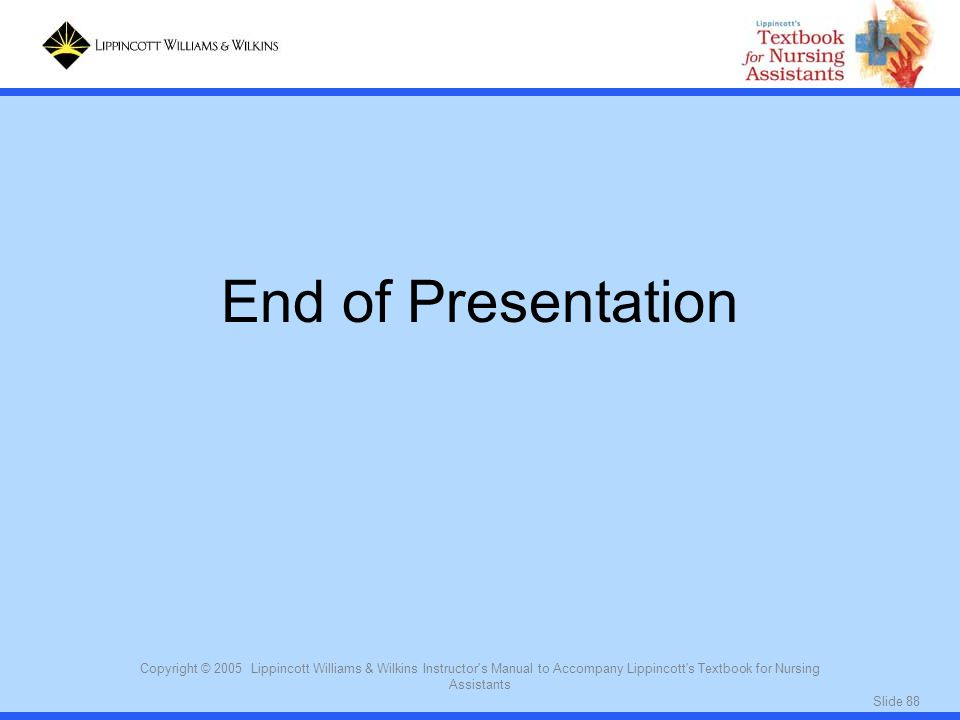 End of Presentation Copyright © 2005 Lippincott Williams & Wilkins Instructor s Manual to Accompany Lippincott s Textbook for Nursing Assistants.
