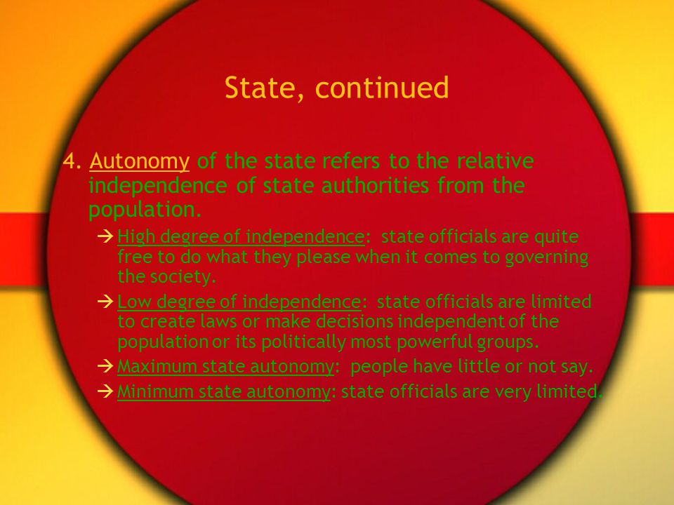 State, continued 4. Autonomy of the state refers to the relative independence of state authorities from the population.
