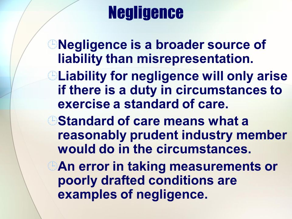 Negligence Negligence is a broader source of liability than misrepresentation.